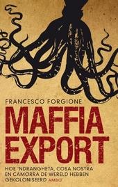 Maffia export : hoe 'ndrangheta, cosa nostra en camorra de wereld hebben gekoloniseerd