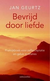 Bevrijd door liefde : praktijkboek voor zelfacceptatie en geluk in relaties