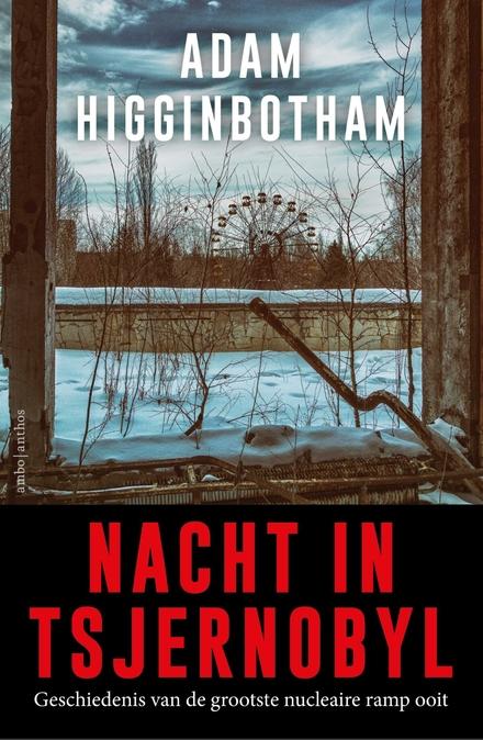 Nacht in Tsjernobyl : geschiedenis van de grootste nucleaire ramp ooit