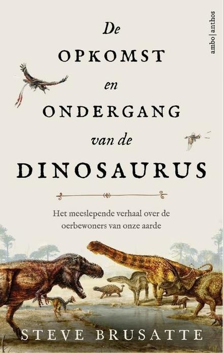 De opkomst en ondergang van de dinosaurus : het meeslepende verhaal over de oerbewoners van onze aarde / Steve Brusatte - De opkomst en ondergang van de dinosaurus