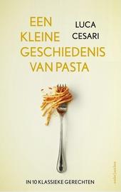 Een kleine geschiedenis van pasta : hoe 10 pastagerechten de wereld veroverden