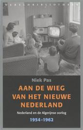 Aan de wieg van het nieuwe Nederland : Nederland en de Algerijnse oorlog 1954-1962