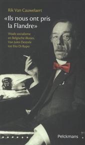 Ils nous ont pris la Flandre : Waals socialisme en Belgische illusies : van Jules Destrée tot Elio Di Rupo