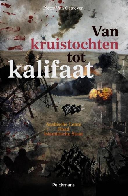 Van kruistochten tot kalifaat : Arabische Lente, Jihad, Islamitische Staat