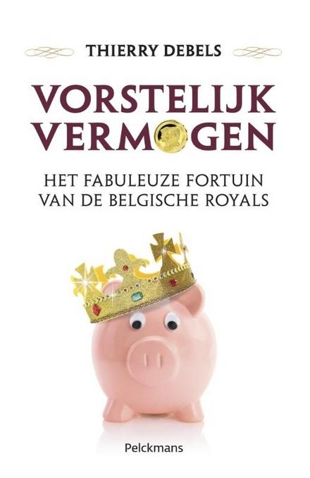 Vorstelijk vermogen : het fabuleuze fortuin van de Belgische royals