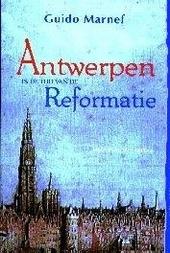 Antwerpen in de tijd van de Reformatie : ondergronds protestantisme in een handelsmetropool 1550-1577