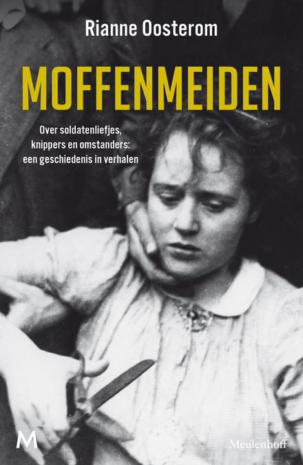 Moffenmeiden : over soldatenliefjes, knippers en omstanders: een geschiedenis in verhalen