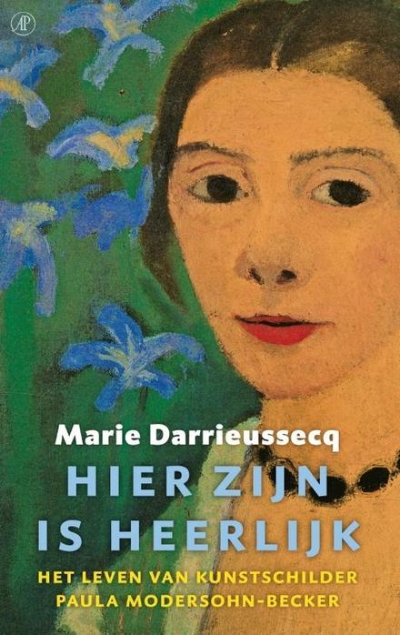 Hier zijn is heerlijk : het leven van kunstschilder Paula Modersohn-Becker