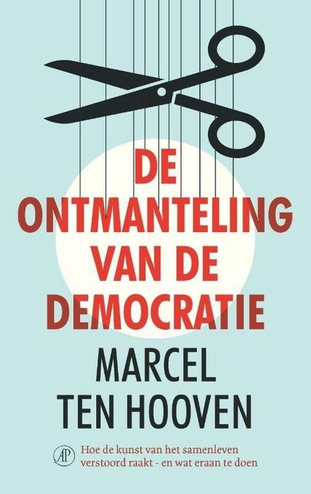 De ontmanteling van de democratie : hoe de kunst van het samenleven verstoord raakt, en wat eraan te doen