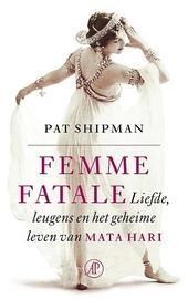 Femme fatale : liefde, leugens en het geheime leven van Mata Hari