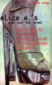 Alice K.'s gids voor het leven : een vrouw op zoek naar houvast, geluk en bijpassende schoenen