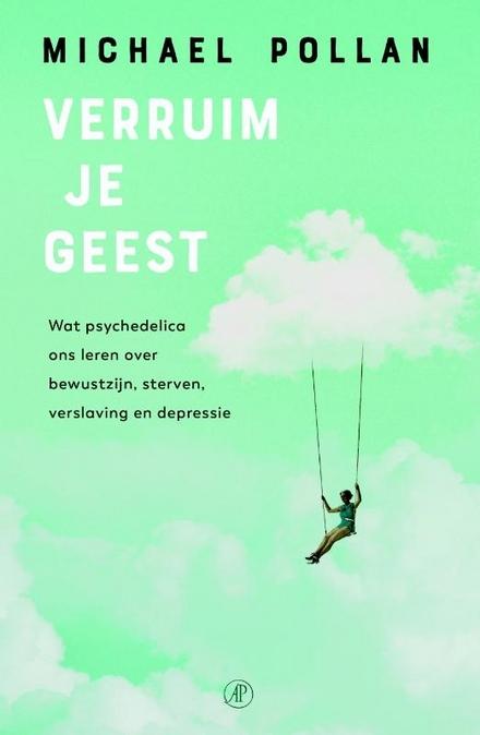 Verruim je geest : wat psychedelica ons leren over bewustzijn, sterven, verslaving en depressie