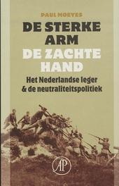 De sterke arm, de zachte hand : het Nederlandse leger & de neutraliteitspolitiek 1839-1939