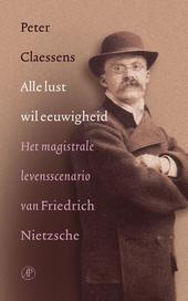 Alle lust wil eeuwigheid : het magistrale levensscenario van Friedrich Nietzsche