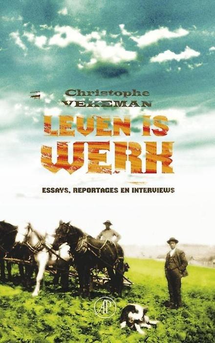 Leven is werk : essays, reportages en interviews