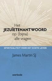 Het Jezuïetenantwoord op (bijna) alle vragen : spiritualiteit voor het echte leven