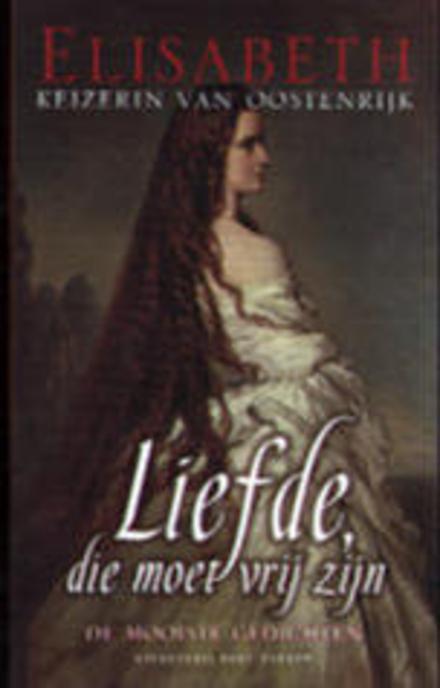 Liefde, die moet vrij zijn : de mooiste gedichten van Elisabeth, keizerin van Oostenrijk