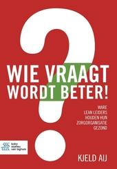 Wie vraagt wordt beter! : ware lean leiders houden hun zorgorganisatie gezond