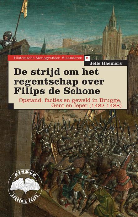 De strijd om het regentschap over Filips de Schone : opstand, facties en geweld in Brugge, Gent en Ieper 1482-1488