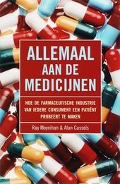 Allemaal aan de medicijnen : hoe de farmaceutische industrie van iedere consument een patiënt probeert te maken