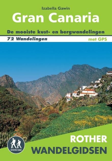 Gran Canaria : wandelen op een miniatuurcontinent : 72 wandelingen langs de kust en door het centrale bergland