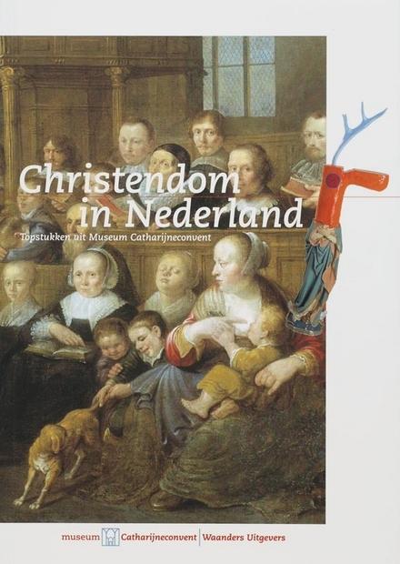Christendom in Nederland : topstukken uit Museum Catharijneconvent