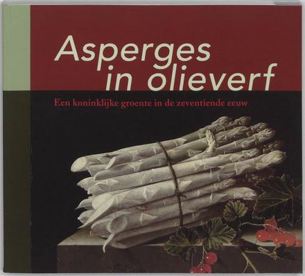 Asperges in olieverf : een koninklijke groente in de zeventiende eeuw