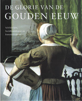 De glorie van de Gouden Eeuw : Nederlandse kunst uit de 17de eeuw : schilderijen, beeldhouwkunst en kunstnijverheid