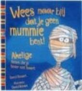 Wees maar blij dat je geen mummie bent ! : walgelijke dingen die je eigenlijk niet weten wilt