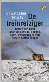 De treinreiziger : reizen per spoor naar Vladivostok, Bagdad, Cairo, Pyongyang en vele andere bestemmingen