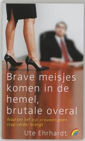 Brave meisjes komen in de hemel, brutale overal : waarom lief zijn vrouwen geen stap verder brengt