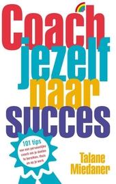 Coach jezelf naar succes : 101 tips om je doelen te bereiken, thuis en op je werk