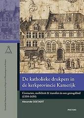 De katholieke drukpers in de kerkprovincie Kamerijk : contacten, mobiliteit & transfers in een grensgebied (1559-16...