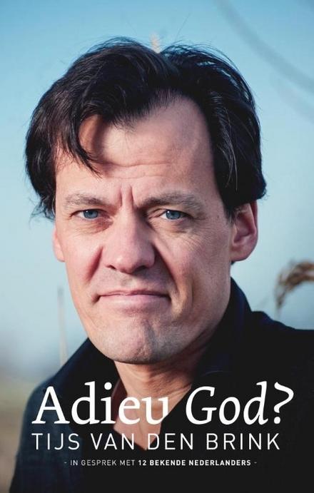 Adieu God? : in gesprek met twaalf bekende Nederlanders