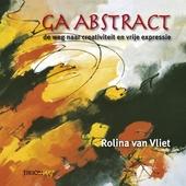 Ga abstract ... : de weg naar creativiteit, expressiviteit, originaliteit & eigenheid : ervaar de essentie van vrij...