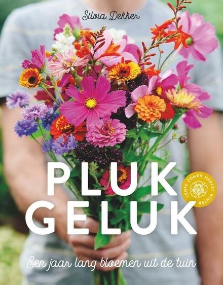 Plukgeluk : een jaar lang bloemen uit de tuin