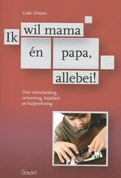 Ik wil mama én papa, allebei! : over echtscheiding, verwerking, loyaliteit en hulpverlening