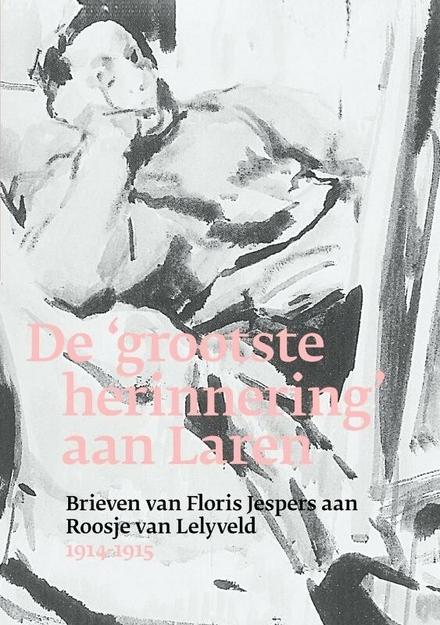 De 'grootste herinnering' aan Laren : brieven van Floris Jespers aan Roosje Van Lelyveld 1914-1915