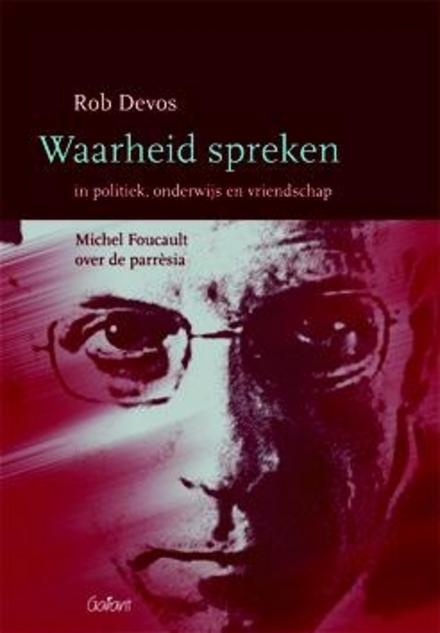 Waarheid spreken in politiek, onderwijs en vriendschap : Michel Foucault over de parrèsia