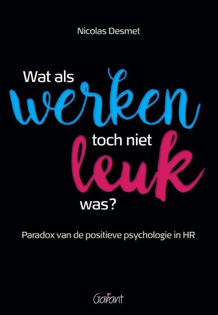Wat als werken toch niet leuk was? : paradox van de positieve psychologie in HR