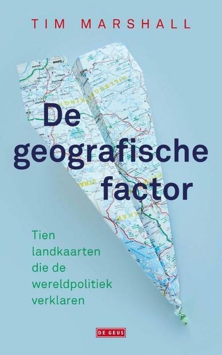De geografische factor : tien landkaarten die de wereldpolitiek verklaren