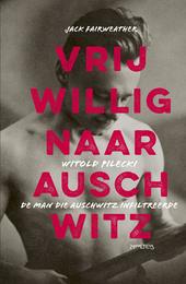 Vrijwillig naar Auschwitz : Witold Pilecki, de man die Auschwitz infiltreerde