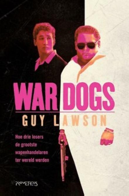 War dogs : hoe drie losers de grootste wapenhandelaren ter wereld werden