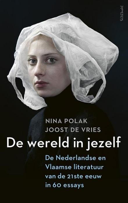 De wereld in jezelf : de Nederlandse en Vlaamse literatuur van de 21ste eeuw in 60 essays