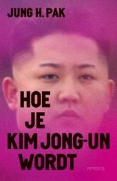 Hoe je Kim Jong-un wordt : een voormalige CIA-medewerkster beschrijft Noord-Korea's raadselachtige leider
