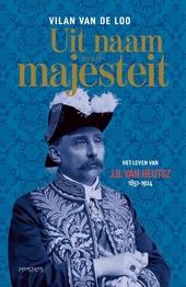 Uit naam van de majesteit : het leven van J.B. van Heutsz : 1851-1924