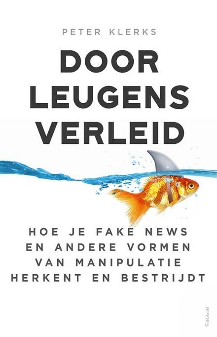 Door leugens verleid : hoe je fake news en andere vormen van manipulatie herkent en bestrijdt