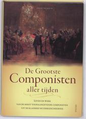 De grootste componisten aller tijden : leven en werk van de meest toonaangevende componisten uit de klassieke muzie...