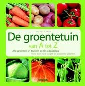 De groentetuin van A tot Z : alle groente en kruiden in één oogopslag : voor een rijke oogst en gezonde planten