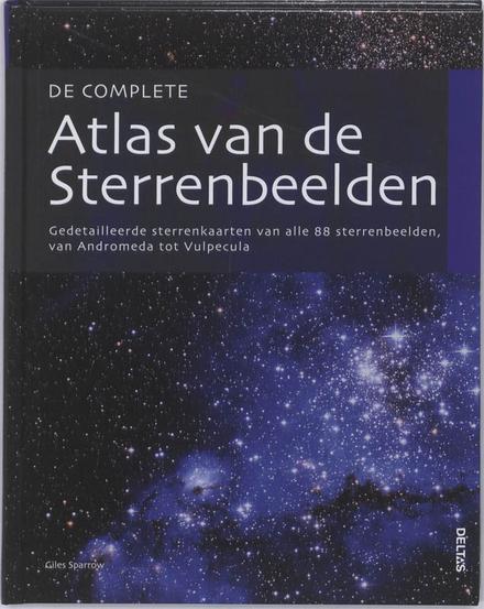 De complete atlas van de sterrenbeelden : gedetailleerde sterrenkaarten van alle 88 sterrenbeelden, van Andromeda tot Vulpecula